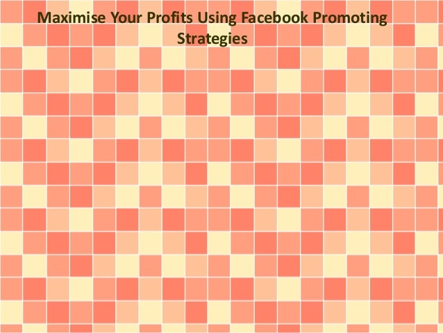 Maximise Your Profits Using Facebook Promoting  Strategies