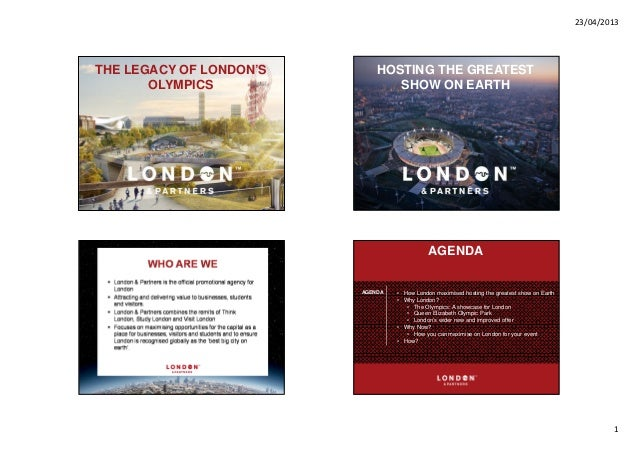 23/04/20131THE LEGACY OF LONDON'SOLYMPICSHOSTING THE GREATESTSHOW ON EARTHAGENDA • How London maximised hosting the greate...