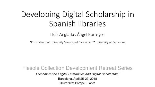 Developing Digital Scholarship in Spanish libraries Lluís Anglada*, Ángel Borrego** *Consortium of University Services of ...