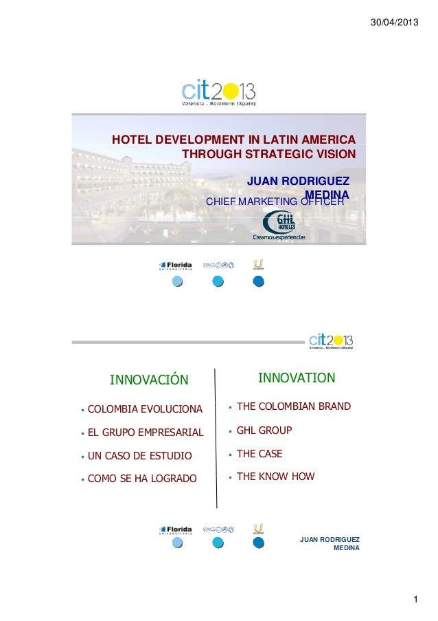 30/04/20131HOTEL DEVELOPMENT IN LATIN AMERICATHROUGH STRATEGIC VISIONJUAN RODRIGUEZMEDINACHIEF MARKETING OFFICERINNOVACIÓN...