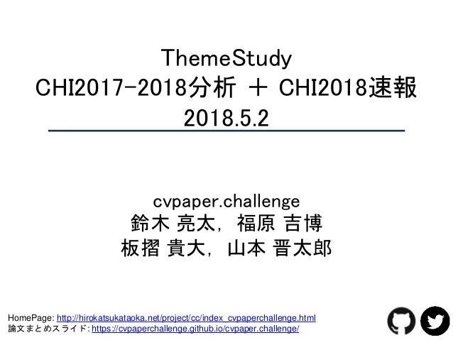 ThemeStudy CHI2017-2018分析 + CHI2018速報 2018.5.2 cvpaper.challenge 鈴木 亮太,福原 吉博 板摺 貴大,山本 晋太郎 HomePage: http://hirokatsukataok...