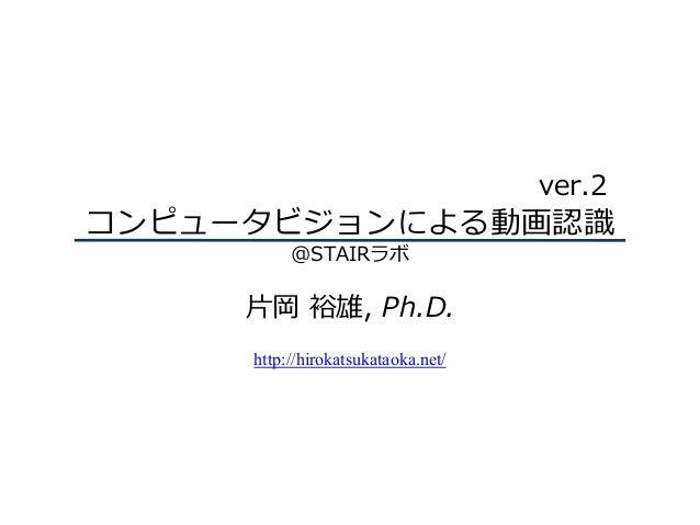 コンピュータビジョンによる動画認識 @STAIRラボ ⽚岡 裕雄, Ph.D. http://hirokatsukataoka.net/ ver.2