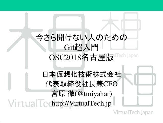 今さら聞けない人のための Git超入門 OSC2018名古屋版 日本仮想化技術株式会社 代表取締役社長兼CEO 宮原 徹(@tmiyahar) http://VirtualTech.jp