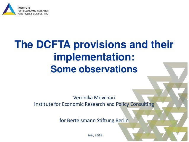 The DCFTA provisions and their implementation: Some observations Veronika Movchan Institute for Economic Research and Poli...