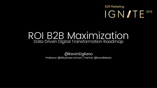 ROI B2B MaximizationData Driven Digital Transformation Roadmap @KevinSigliano Professor @IEBusiness School / Partner @Good...