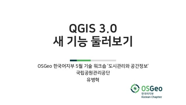 QGIS 3.0 새 기능 둘러보기 OSGeo 한국어지부 5월 기술 워크숍 '도시관리와 공간정보' 국립공원관리공단 유병혁
