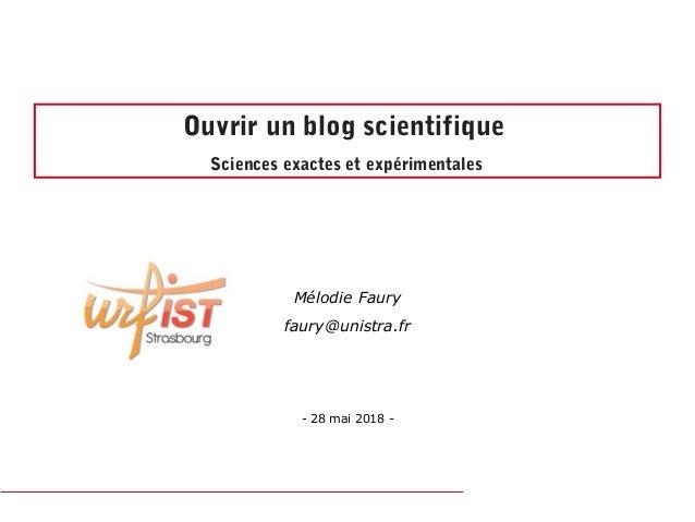 Ouvrir un blog scientifique Sciences exactes et expérimentales Mélodie Faury faury@unistra.fr -28mai2018-