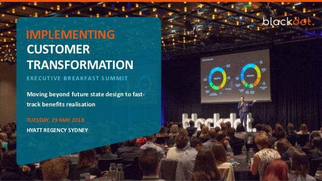 Moving beyond future state design to fast- track benefits realisation TRANSFORMATION CUSTOMER IMPLEMENTING EXECUTIVE BREAK...