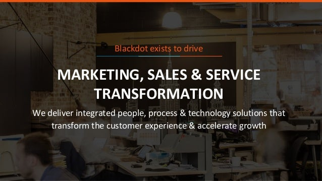 4 MARKETING, SALES & SERVICE TRANSFORMATION We deliver integrated people, process & technology solutions that transform th...