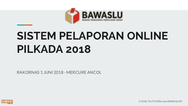 SISTEM PELAPORAN ONLINE PILKADA 2018 RAKORNAS 1 JUNI 2018 - MERCURE ANCOL © 2018. Tim IT KODE untuk BAWASLU RI