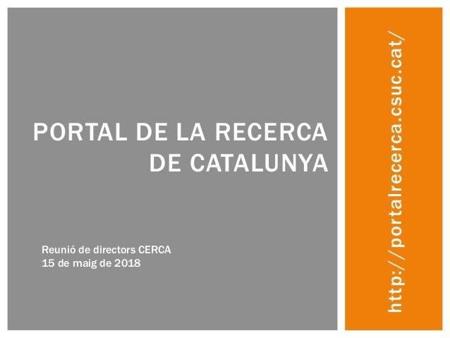 http://portalrecerca.csuc.cat/ PORTAL DE LA RECERCA DE CATALUNYA Reunió de directors CERCA 15 de maig de 2018
