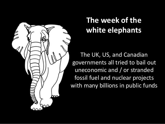 The week of the white elephants The UK, US, and Canadian governments all tried to bail out uneconomic and / or stranded fo...