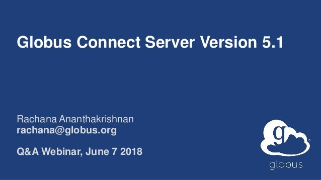 Globus Connect Server Version 5.1 Rachana Ananthakrishnan rachana@globus.org Q&A Webinar, June 7 2018