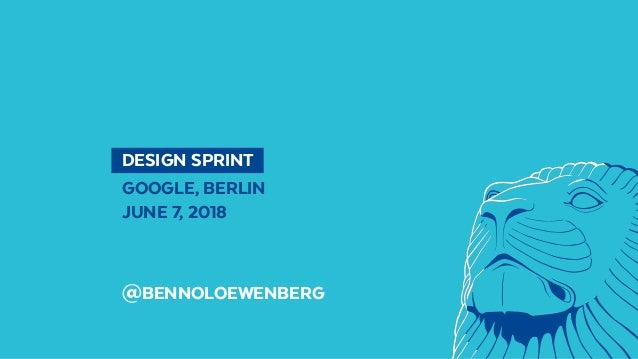 DESIGN SPRINT GOOGLE, BERLIN JUNE 7, 2018 @BENNOLOEWENBERG