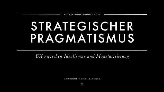 ⚓ HERTJE BRODERSEN ∙ @HYPERCATALECTA IA KONFERENZ 18・BERLIN・8. JUNI 2018 STRATEGISCHER PRAGMATISMUS UX zwischen Idealismus...
