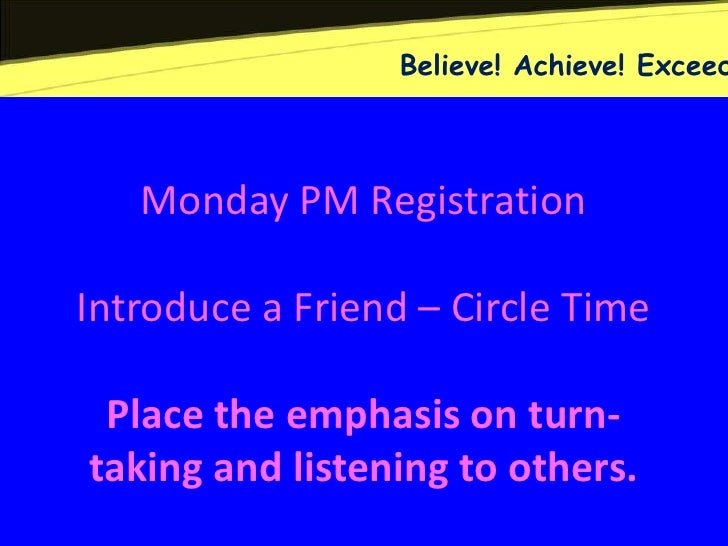 Believe! Achieve! Exceed   Monday PM RegistrationIntroduce a Friend – Circle Time Place the emphasis on turn-taking and li...