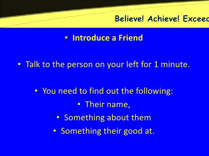 Believe! Achieve! Exceed            • Introduce a Friend• Talk to the person on your left for 1 minute.    • You need to f...