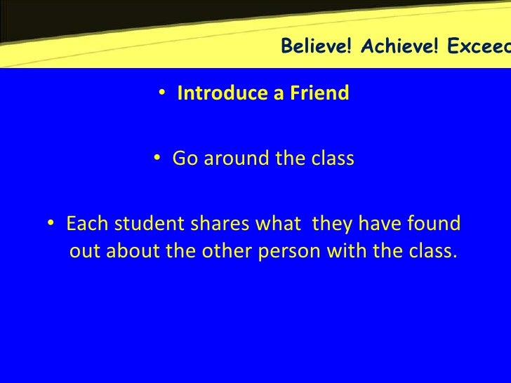 Believe! Achieve! Exceed           • Introduce a Friend           • Go around the class• Each student shares what they hav...