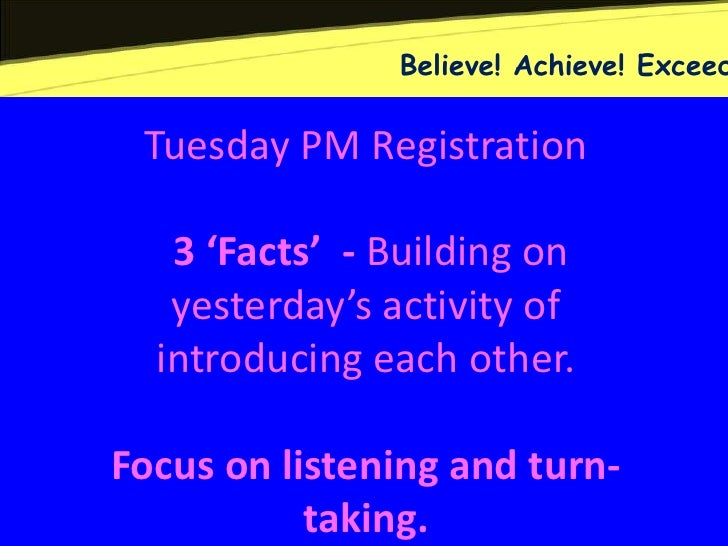 Believe! Achieve! Exceed Tuesday PM Registration   3 'Facts' - Building on   yesterday's activity of  introducing each oth...