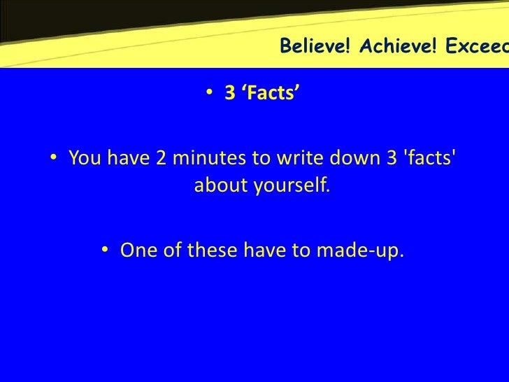 Believe! Achieve! Exceed                • 3 'Facts'• You have 2 minutes to write down 3 facts               about yourself...