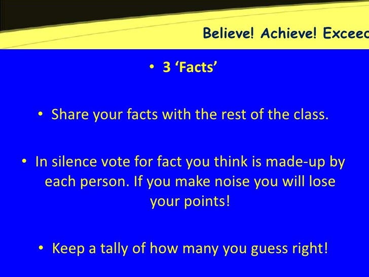 Believe! Achieve! Exceed                   • 3 'Facts'  • Share your facts with the rest of the class.• In silence vote fo...