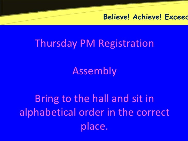 Believe! Achieve! Exceed   Thursday PM Registration           Assembly   Bring to the hall and sit inalphabetical order in...