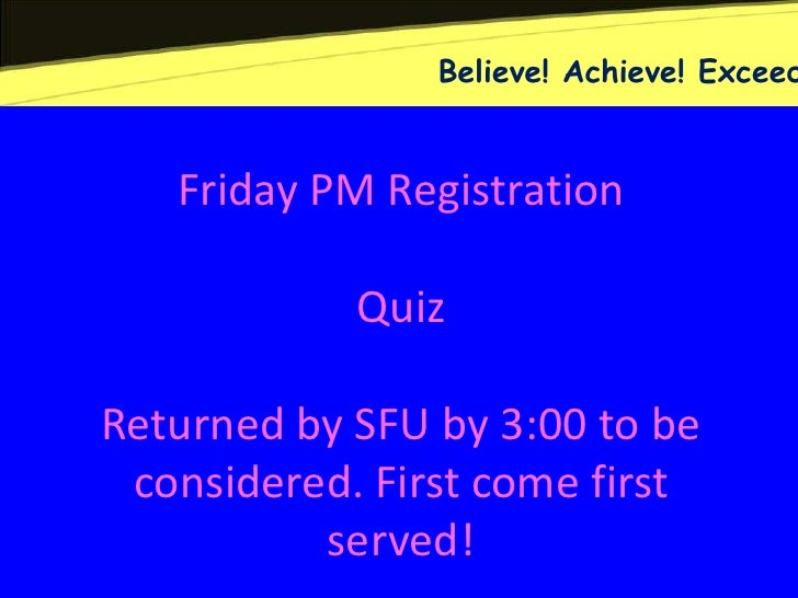 Believe! Achieve! Exceed   Friday PM Registration            QuizReturned by SFU by 3:00 to be considered. First come firs...