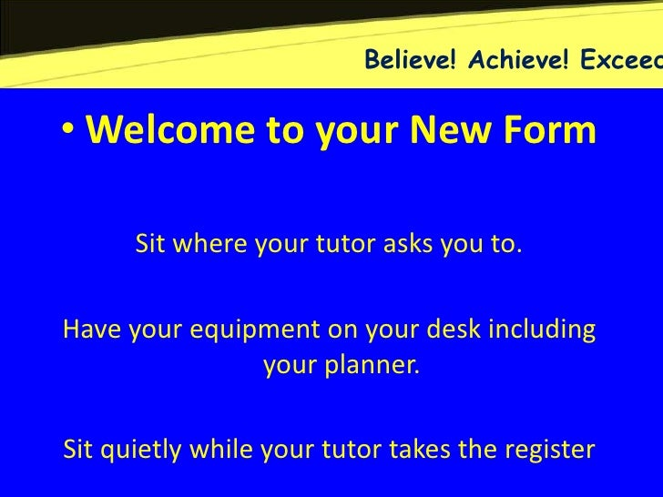 Believe! Achieve! Exceed• Welcome to your New Form      Sit where your tutor asks you to.Have your equipment on your desk ...