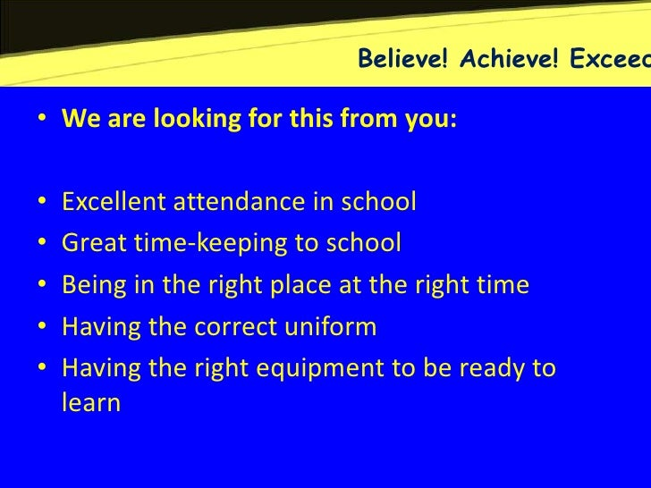 Believe! Achieve! Exceed• We are looking for this from you:•   Excellent attendance in school•   Great time-keeping to sch...