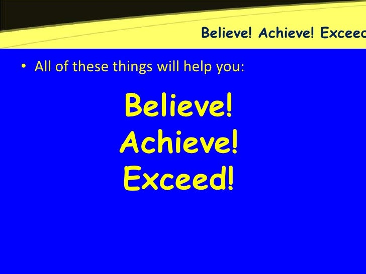 Believe! Achieve! Exceed• All of these things will help you:               Believe!               Achieve!               E...