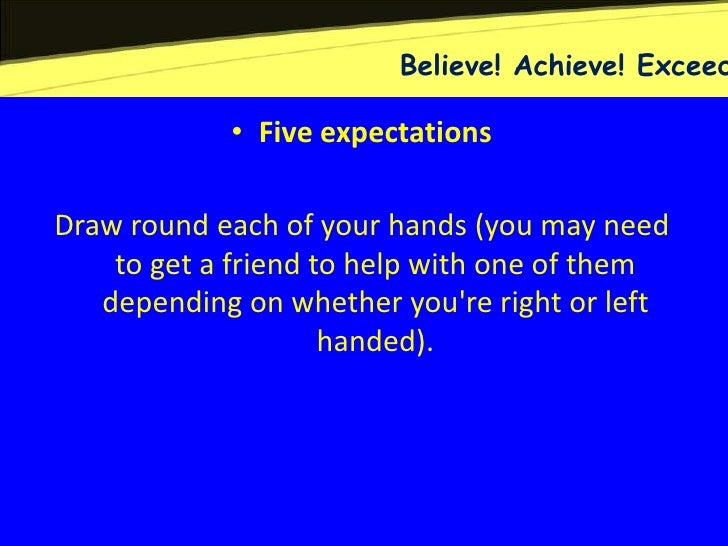 Believe! Achieve! Exceed            • Five expectationsDraw round each of your hands (you may need    to get a friend to h...