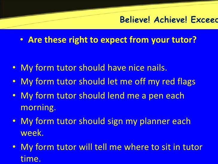 Believe! Achieve! Exceed • Are these right to expect from your tutor?• My form tutor should have nice nails.• My form tuto...