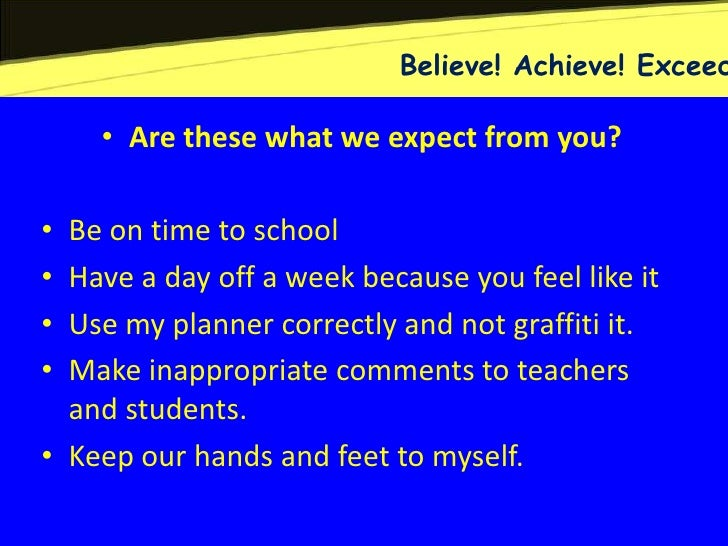 Believe! Achieve! Exceed    • Are these what we expect from you?• Be on time to school• Have a day off a week because you ...