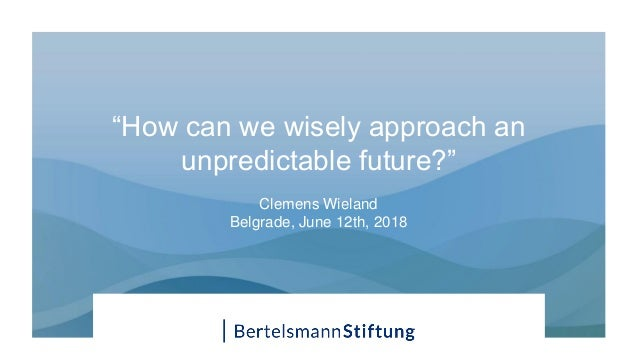 """How can we wisely approach an unpredictable future?"" Clemens Wieland Belgrade, June 12th, 2018"