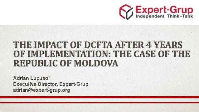THE IMPACT OF DCFTA AFTER 4 YEARS OF IMPLEMENTATION: THE CASE OF THE REPUBLIC OF MOLDOVA Adrian Lupusor Executive Director...