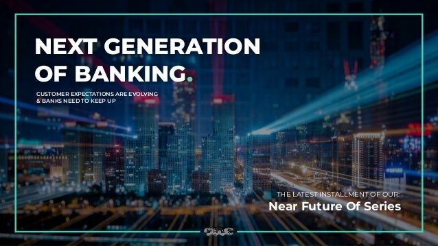 NEXT GENERATION OF BANKING. CUSTOMER EXPECTATIONS ARE EVOLVING & BANKS NEED TO KEEP UP THE LATEST INSTALLMENT OF OUR: Near...