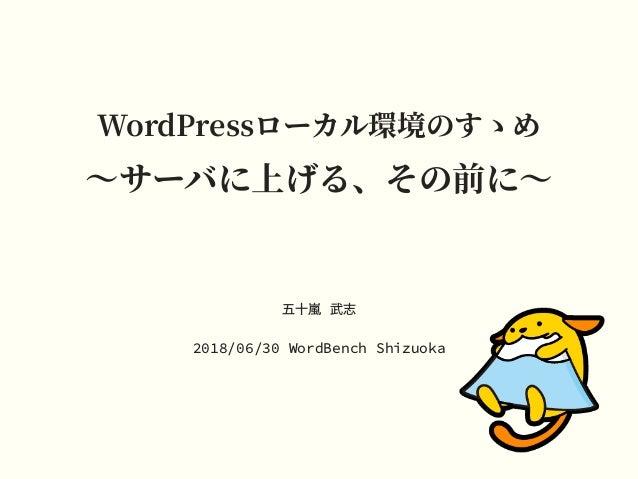 WordPressローカル環境のすゝめ 〜サーバに上げる、その前に〜 五⼗嵐 武志 2018/06/30 WordBench Shizuoka