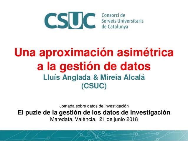 Una aproximación asimétrica a la gestión de datos Lluís Anglada & Mireia Alcalá (CSUC) Jornada sobre datos de investigació...