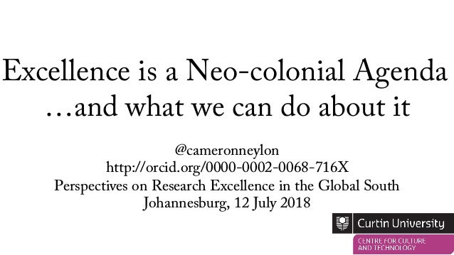 Excellence is a Neo-colonial Agenda @cameronneylon http://orcid.org/0000-0002-0068-716X Perspectives on Research Excellenc...