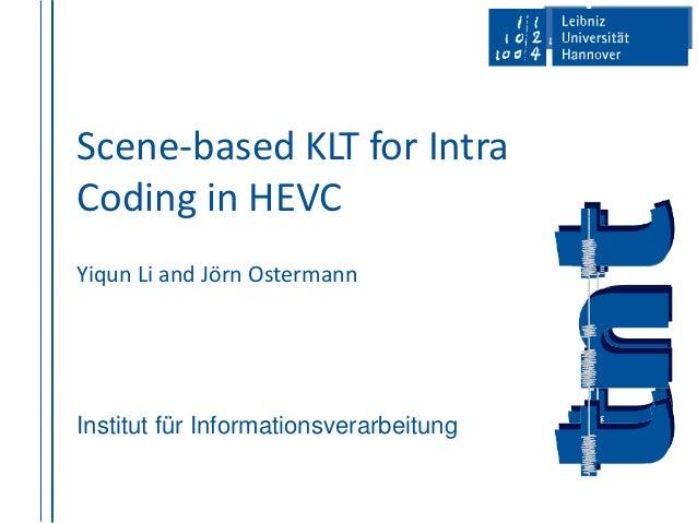 Institut für Informationsverarbeitung Scene-based KLT for Intra Coding in HEVC Yiqun Li and Jörn Ostermann