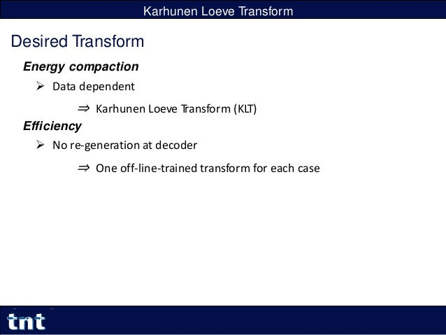 Karhunen Loeve Transform Desired Transform Energy compaction  Data dependent ⇒ Karhunen Loeve Transform (KLT) Efficiency ...