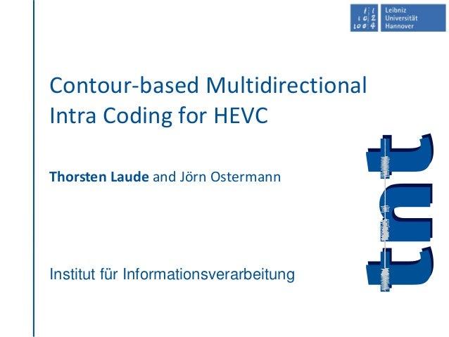 Institut für Informationsverarbeitung Contour-based Multidirectional Intra Coding for HEVC Thorsten Laude and Jörn Osterma...