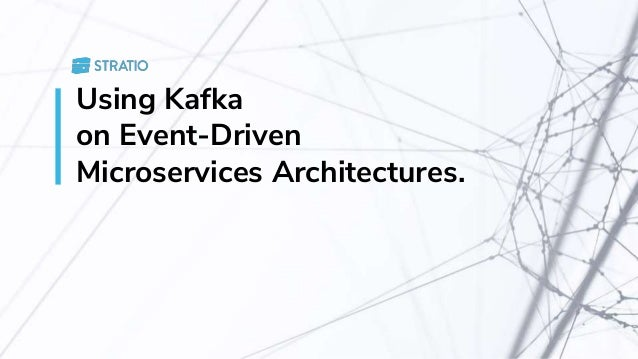 Using Kafka on Event-Driven Microservices Architectures.