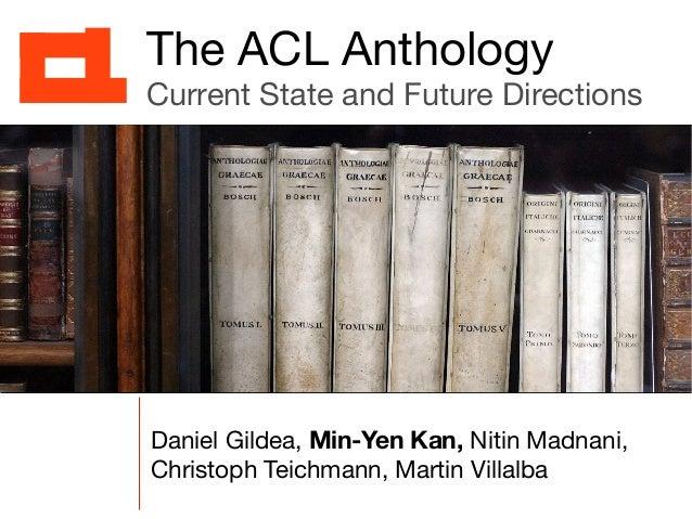 Daniel Gildea, Min-Yen Kan, Nitin Madnani, Christoph Teichmann, Martin Villalba The ACL Anthology Current State and Future...