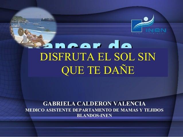 CáncerELde SIN DISFRUTA SOL Piel TE DAÑE QUE GABRIELA CALDERON VALENCIA MEDICO ASISTENTE DEPARTAMENTO DE MAMAS Y TEJIDOS B...