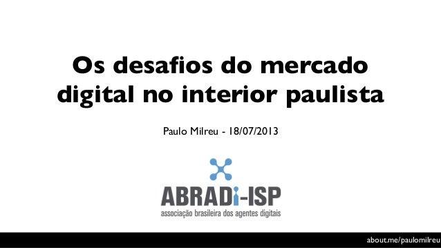 Os desafios do mercado digital no interior paulista Paulo Milreu - 18/07/2013 about.me/paulomilreu