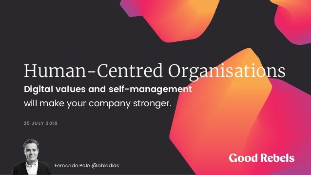 Human-Centred Organisations 25 JULY 2018 Digital values and self-management will make your company stronger. Fernando Polo...