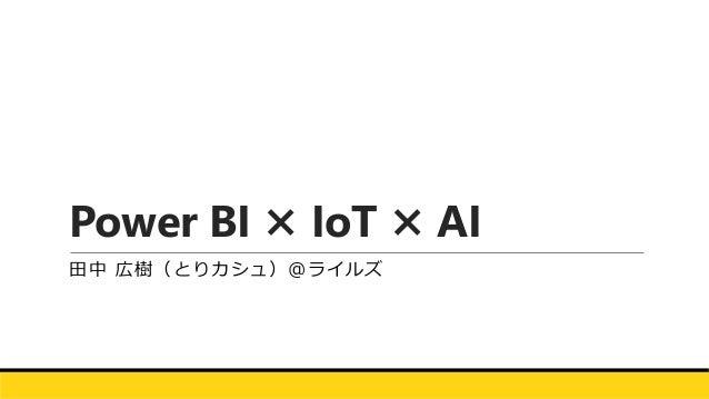 Power BI × IoT × AI 田中 広樹(とりカシュ)@ライルズ