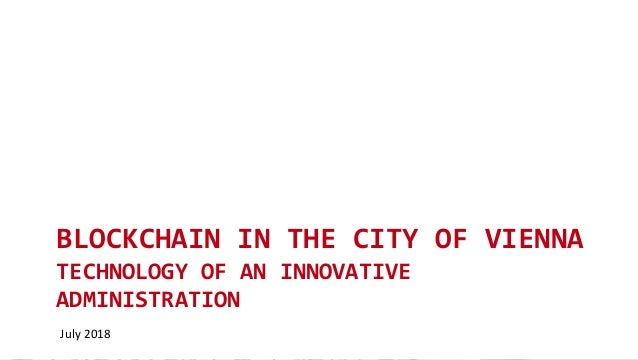 BLOCKCHAIN IN THE CITY OF VIENNA TECHNOLOGY OF AN INNOVATIVE ADMINISTRATION July 2018