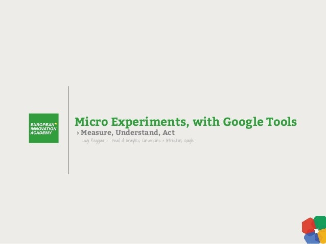 › Measure, Understand, Act Micro Experiments, with Google Tools Luigi Reggiani - Head of Analytics, Conversions & Attribut...